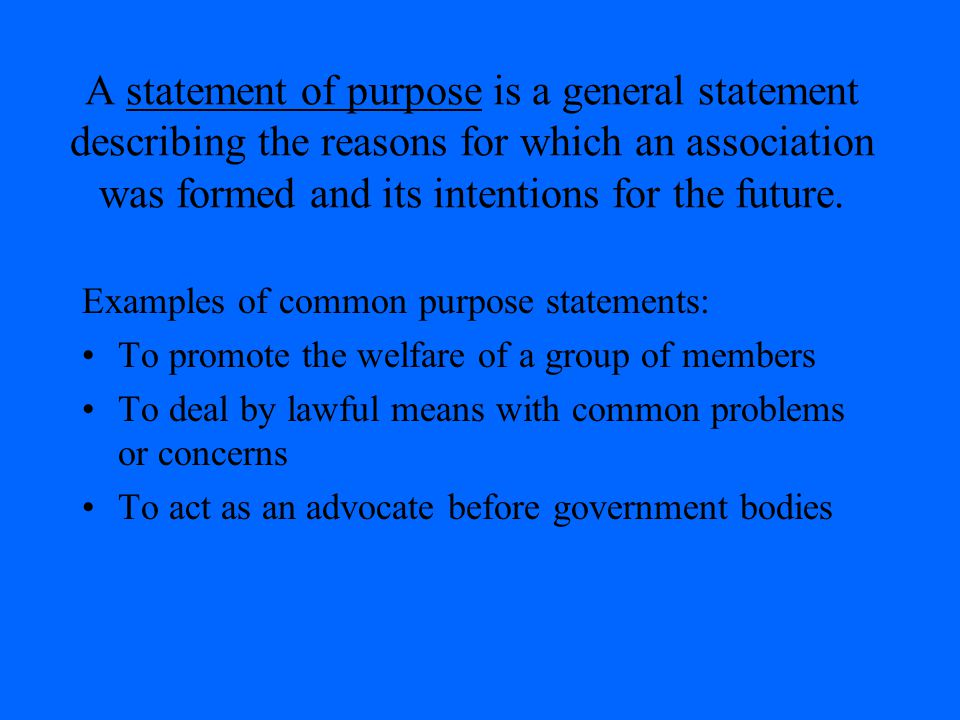 A statement of purpose is a general statement describing the reasons for which an association was formed and its intentions for the future. Examples o