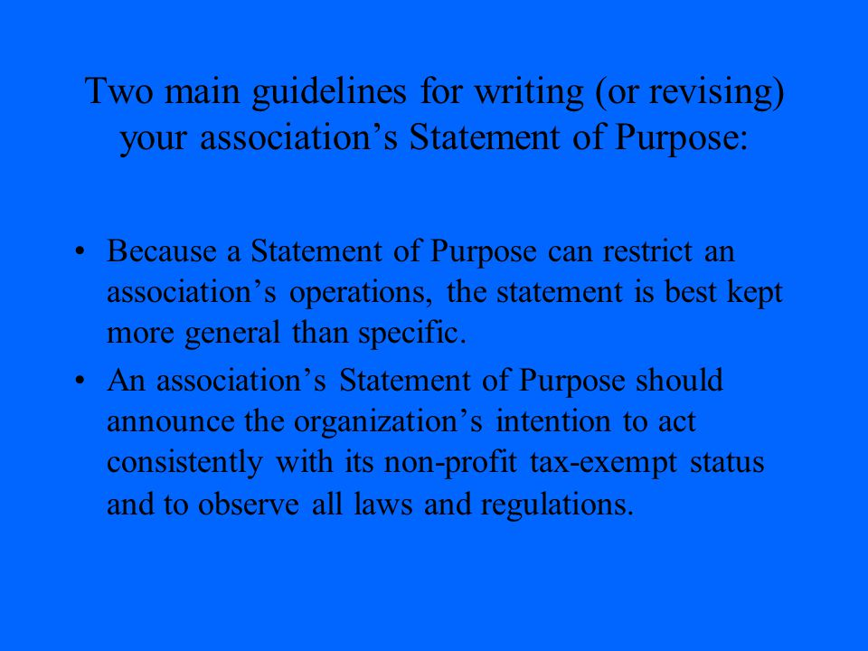 Two main guidelines for writing (or revising) your association's Statement of Purpose: Because a Statement of Purpose can restrict an association's op