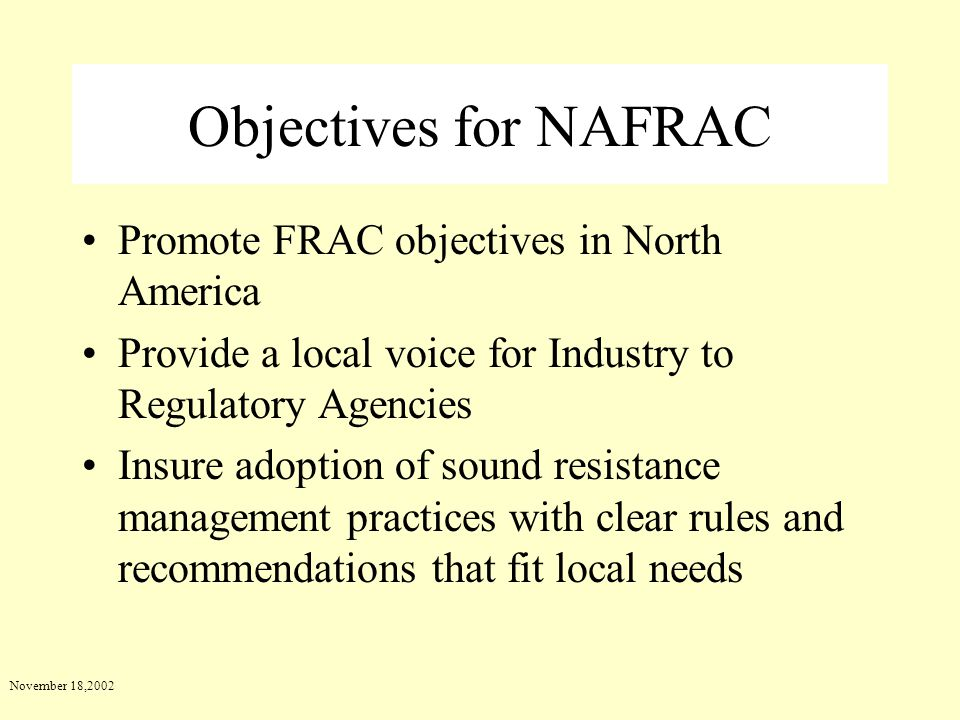 November 18,2002 Objectives for NAFRAC Promote FRAC objectives in North America Provide a local voice for Industry to Regulatory Agencies Insure adopt