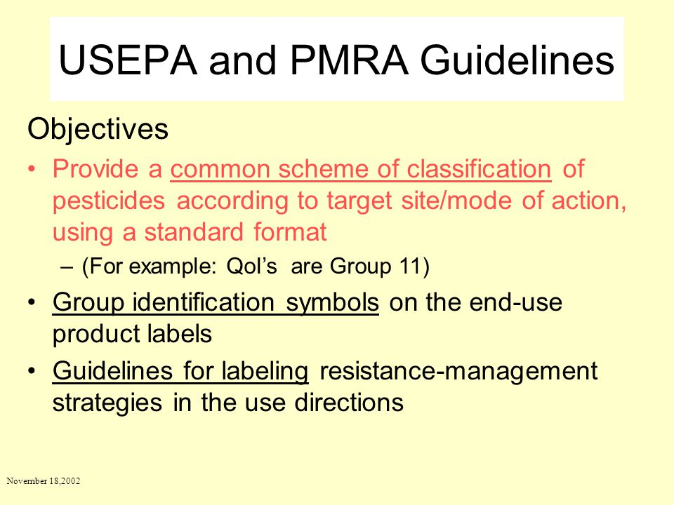 November 18,2002 USEPA and PMRA Guidelines Objectives Provide a common scheme of classification of pesticides according to target site/mode of action,