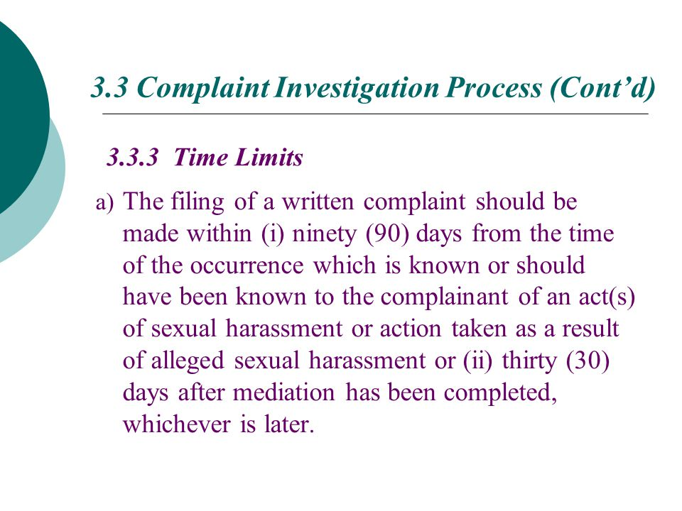 3.3.3 Time Limits a) The filing of a written complaint should be made within (i) ninety (90) days from the time of the occurrence which is known or should have been known to the complainant of an act(s) of sexual harassment or action taken as a result of alleged sexual harassment or (ii) thirty (30) days after mediation has been completed, whichever is later.