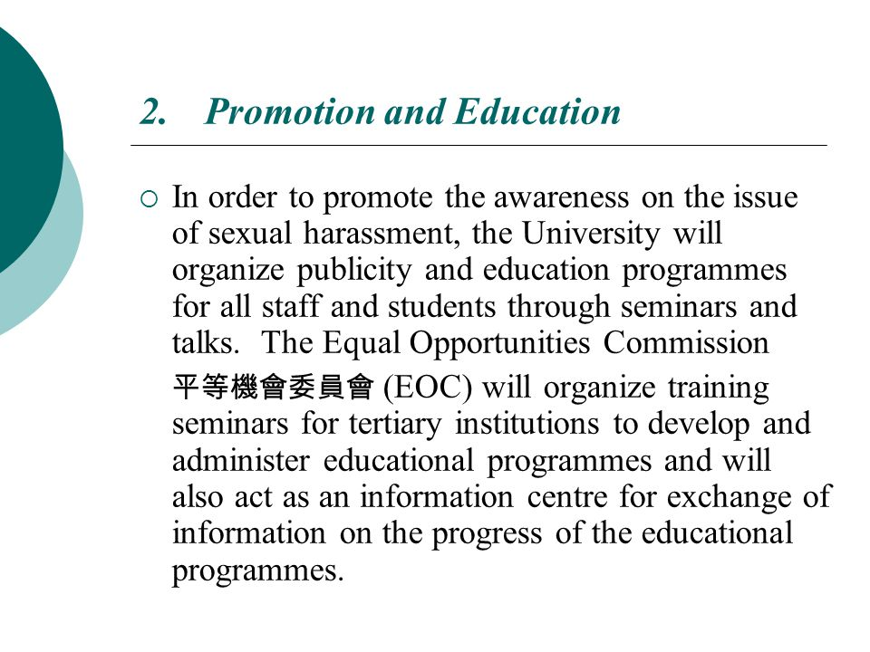 2.Promotion and Education  In order to promote the awareness on the issue of sexual harassment, the University will organize publicity and education programmes for all staff and students through seminars and talks.