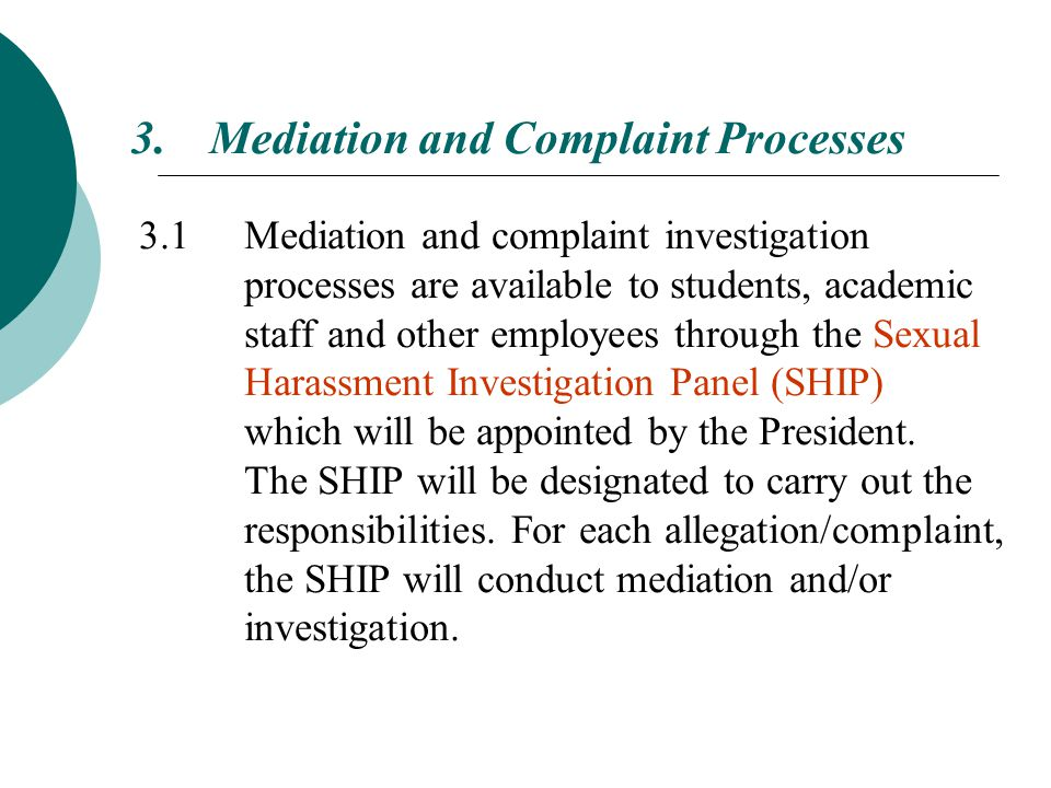 3.Mediation and Complaint Processes 3.1 Mediation and complaint investigation processes are available to students, academic staff and other employees through the Sexual Harassment Investigation Panel (SHIP) which will be appointed by the President.