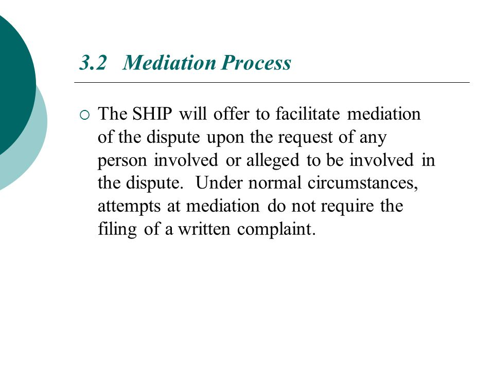 3.2 Mediation Process  The SHIP will offer to facilitate mediation of the dispute upon the request of any person involved or alleged to be involved in the dispute.