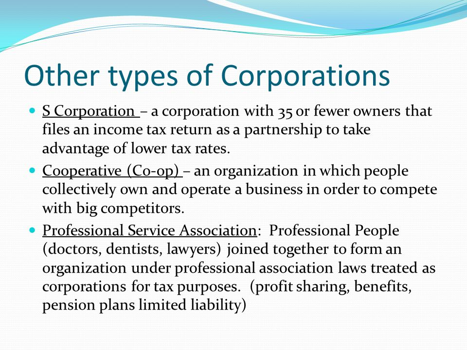 Other types of Corporations S Corporation – a corporation with 35 or fewer owners that files an income tax return as a partnership to take advantage o