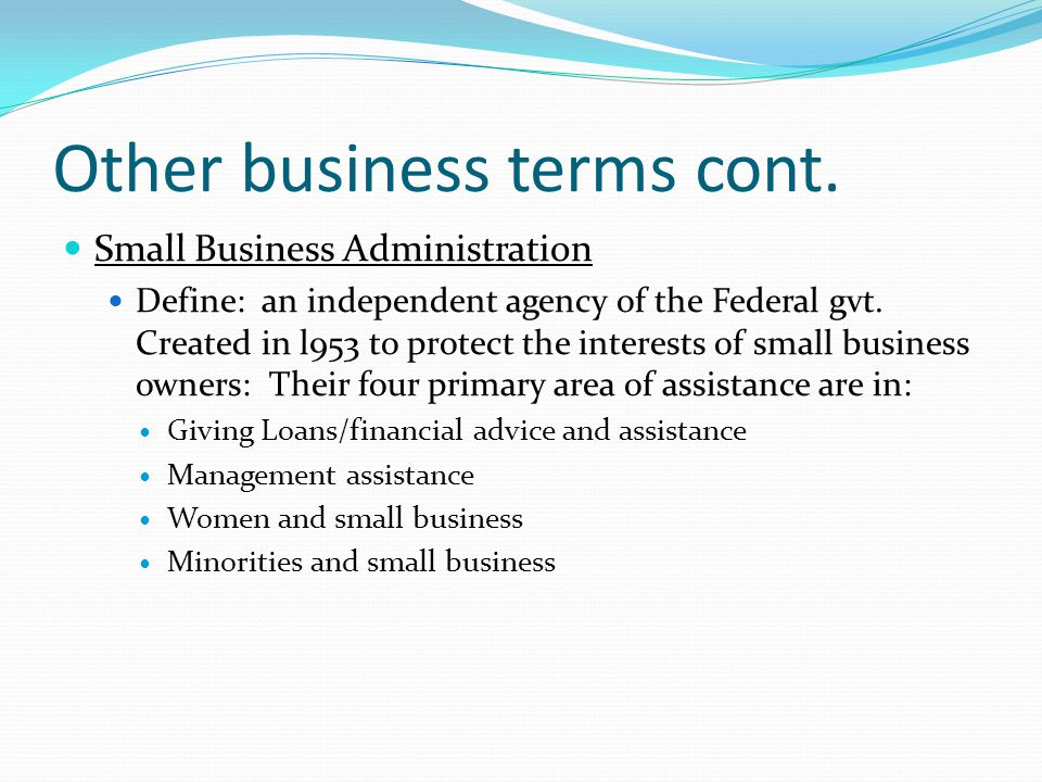 Other business terms cont. Small Business Administration Define: an independent agency of the Federal gvt. Created in l953 to protect the interests of