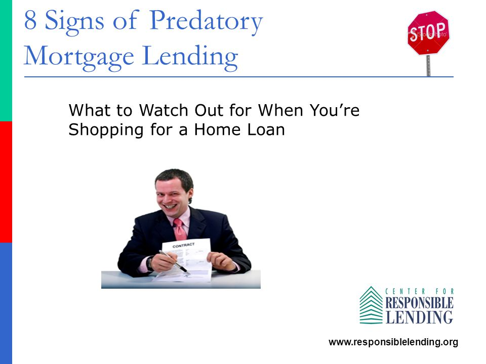 8 Signs of Predatory Mortgage Lending www.responsiblelending.org What to Watch Out for When You're Shopping for a Home Loan