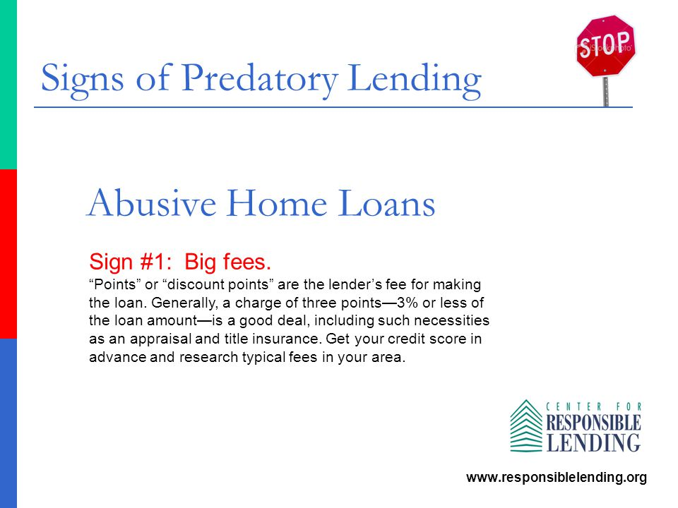 "Signs of Predatory Lending www.responsiblelending.org Abusive Home Loans Sign #1: Big fees. ""Points"" or ""discount points"" are the lender's fee for mak"