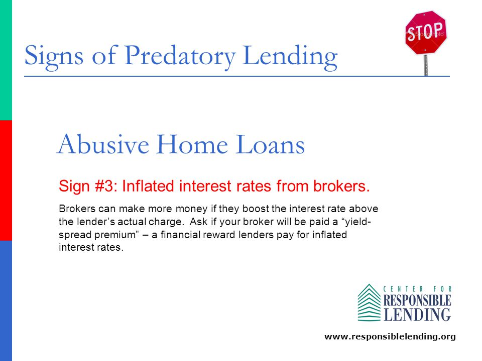 Signs of Predatory Lending www.responsiblelending.org Abusive Home Loans Sign #3: Inflated interest rates from brokers. Brokers can make more money if