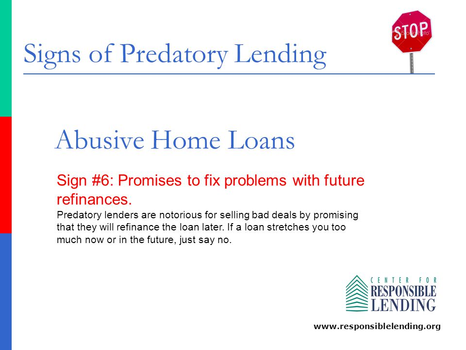 Signs of Predatory Lending www.responsiblelending.org Abusive Home Loans Sign #7: Repeated refinances that drain you.
