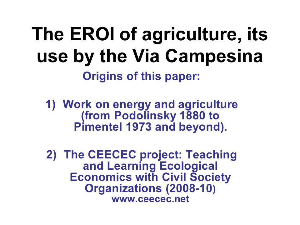 The EROI of agriculture, its use by the Via Campesina Origins of this paper: 1)Work on energy and agriculture (from Podolinsky 1880 to Pimentel 1973 and beyond).