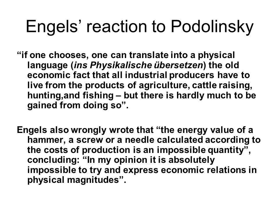 Engels' reaction to Podolinsky if one chooses, one can translate into a physical language (ins Physikalische übersetzen) the old economic fact that all industrial producers have to live from the products of agriculture, cattle raising, hunting,and fishing – but there is hardly much to be gained from doing so .