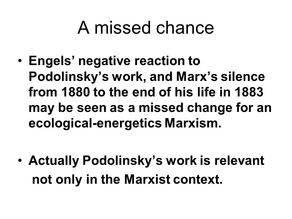 A missed chance Engels' negative reaction to Podolinsky's work, and Marx's silence from 1880 to the end of his life in 1883 may be seen as a missed change for an ecological-energetics Marxism.