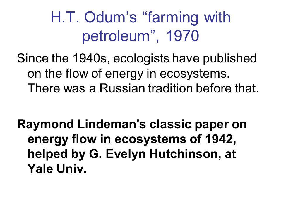 """H.T. Odum's """"farming with petroleum"""", 1970 Since the 1940s, ecologists have published on the flow of energy in ecosystems. There was a Russian traditi"""