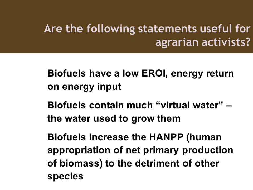 Biofuels have a low EROI, energy return on energy input Biofuels contain much virtual water – the water used to grow them Biofuels increase the HANPP (human appropriation of net primary production of biomass) to the detriment of other species Are the following statements useful for agrarian activists