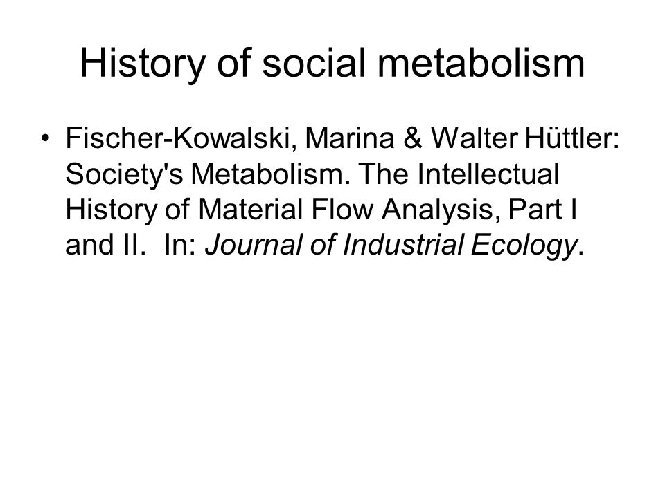 History of social metabolism Fischer-Kowalski, Marina & Walter Hüttler: Society's Metabolism. The Intellectual History of Material Flow Analysis, Part