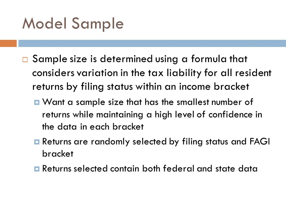 Model Sample  Sample size is determined using a formula that considers variation in the tax liability for all resident returns by filing status within an income bracket  Want a sample size that has the smallest number of returns while maintaining a high level of confidence in the data in each bracket  Returns are randomly selected by filing status and FAGI bracket  Returns selected contain both federal and state data