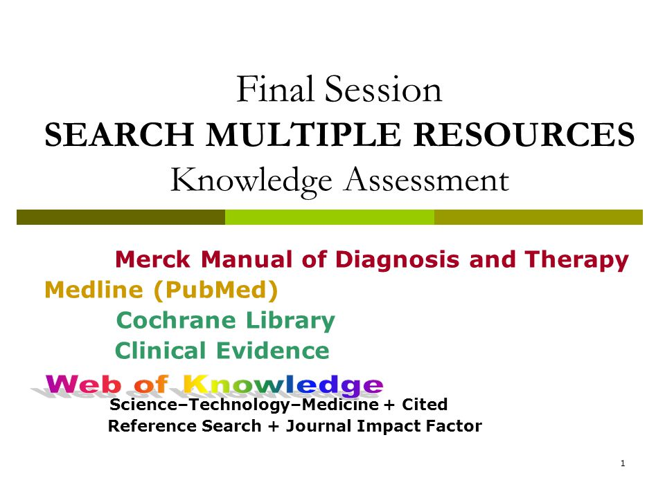 1 Final Session SEARCH MULTIPLE RESOURCES Knowledge Assessment Merck Manual of Diagnosis and Therapy Medline (PubMed) Cochrane Library Clinical Evidence Science–Technology–Medicine + Cited Reference Search + Journal Impact Factor