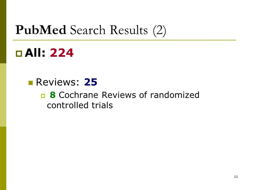 10 PubMed Search Results (2)  All: 224 Reviews: 25  8 Cochrane Reviews of randomized controlled trials