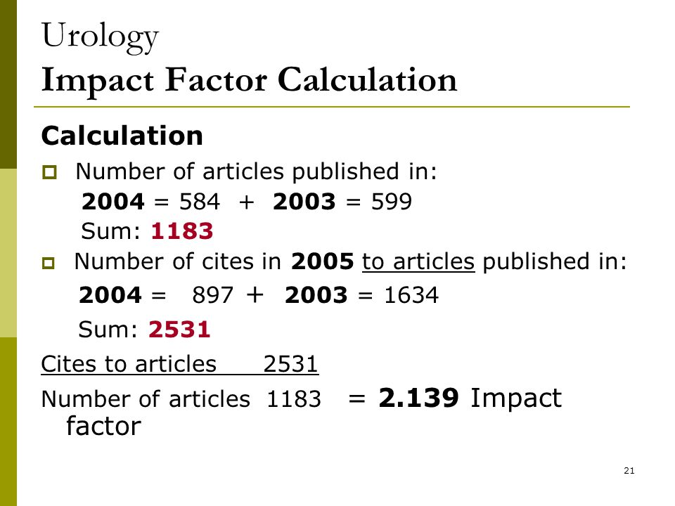 21 Urology Impact Factor Calculation Calculation  Number of articles published in: 2004 = 584 + 2003 = 599 Sum: 1183  Number of cites in 2005 to articles published in: 2004 = 897 + 2003 = 1634 Sum: 2531 Cites to articles 2531 Number of articles 1183 = 2.139 Impact factor