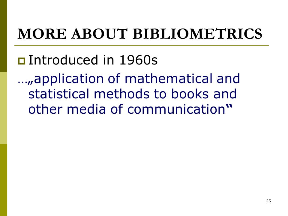 "25 MORE ABOUT BIBLIOMETRICS  Introduced in 1960s …""application of mathematical and statistical methods to books and other media of communication"