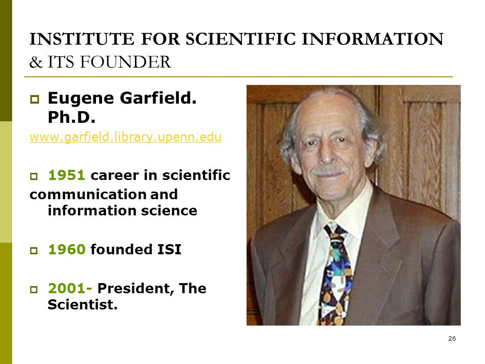 26 INSTITUTE FOR SCIENTIFIC INFORMATION & ITS FOUNDER  Eugene Garfield.