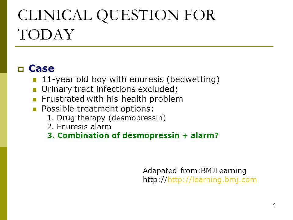 4 CLINICAL QUESTION FOR TODAY  Case 11-year old boy with enuresis (bedwetting) Urinary tract infections excluded; Frustrated with his health problem Possible treatment options: 1.