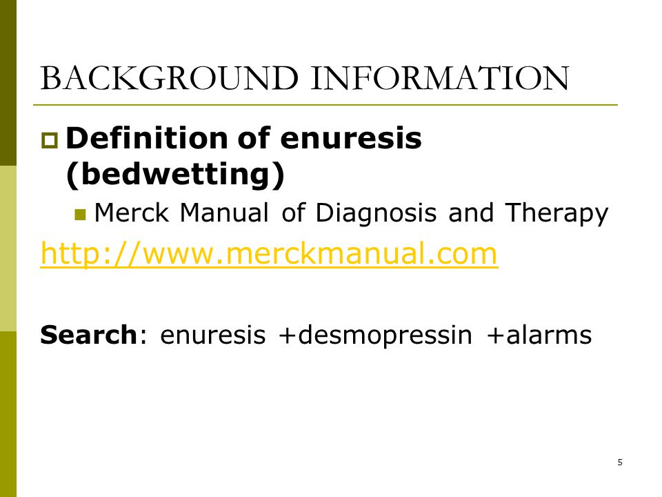 5 BACKGROUND INFORMATION  Definition of enuresis (bedwetting) Merck Manual of Diagnosis and Therapy http://www.merckmanual.com Search: enuresis +desmopressin +alarms