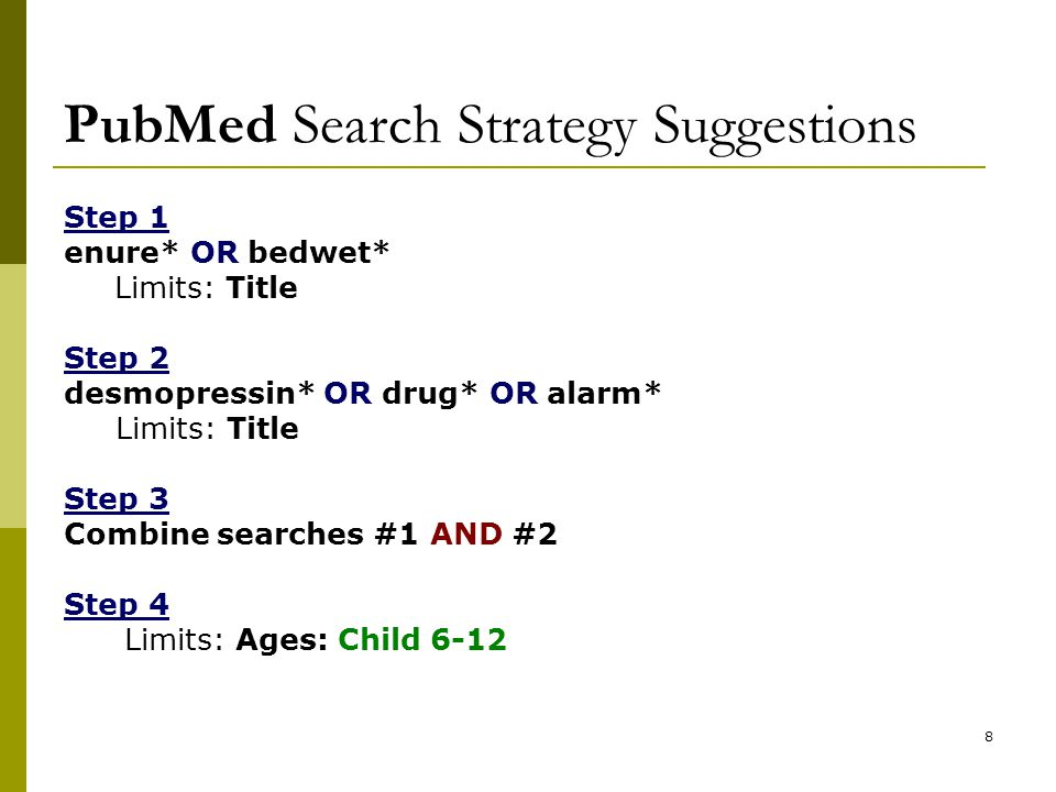 8 PubMed Search Strategy Suggestions Step 1 enure* OR bedwet* Limits: Title Step 2 desmopressin* OR drug* OR alarm* Limits: Title Step 3 Combine searches #1 AND #2 Step 4 Limits: Ages: Child 6-12