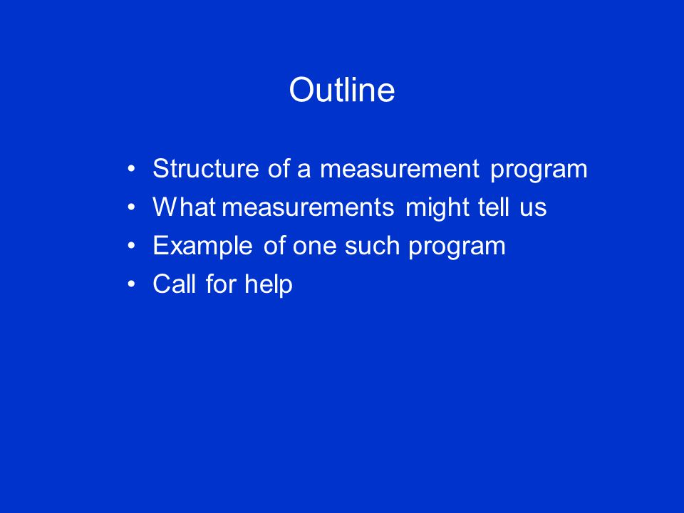 Outline Structure of a measurement program What measurements might tell us Example of one such program Call for help