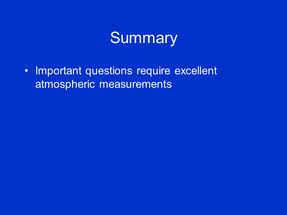 Summary Important questions require excellent atmospheric measurements