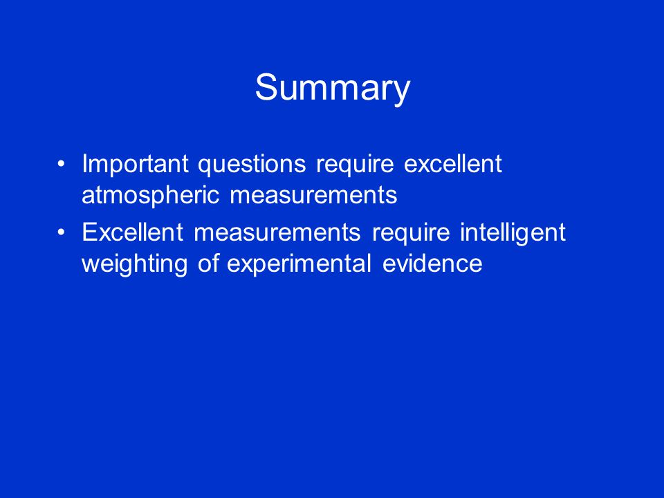 Summary Important questions require excellent atmospheric measurements Excellent measurements require intelligent weighting of experimental evidence
