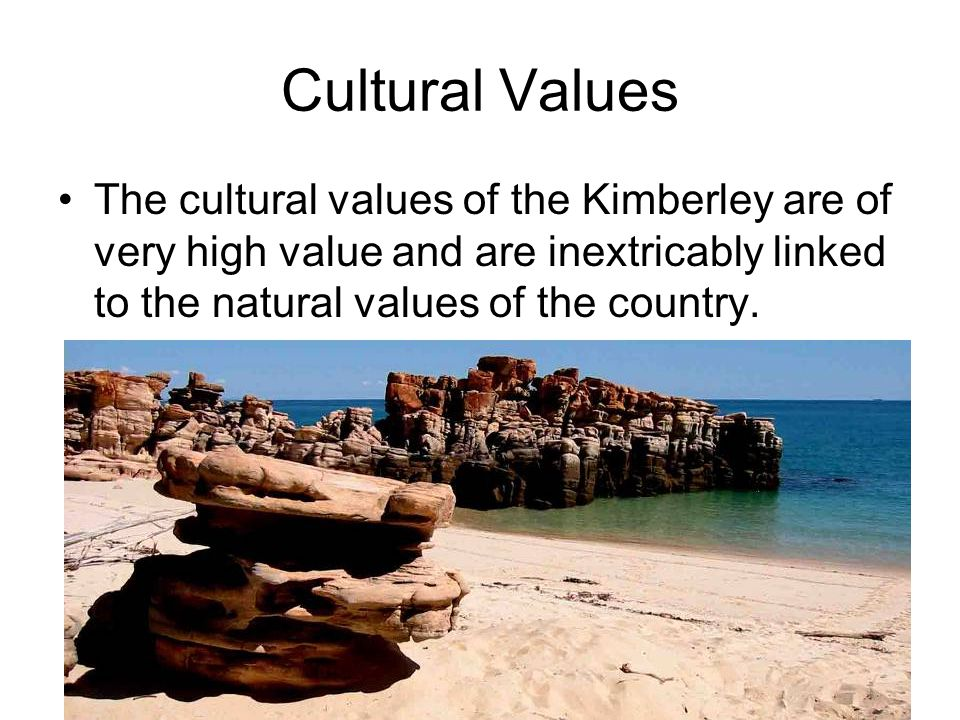 Cultural Values The cultural values of the Kimberley are of very high value and are inextricably linked to the natural values of the country.