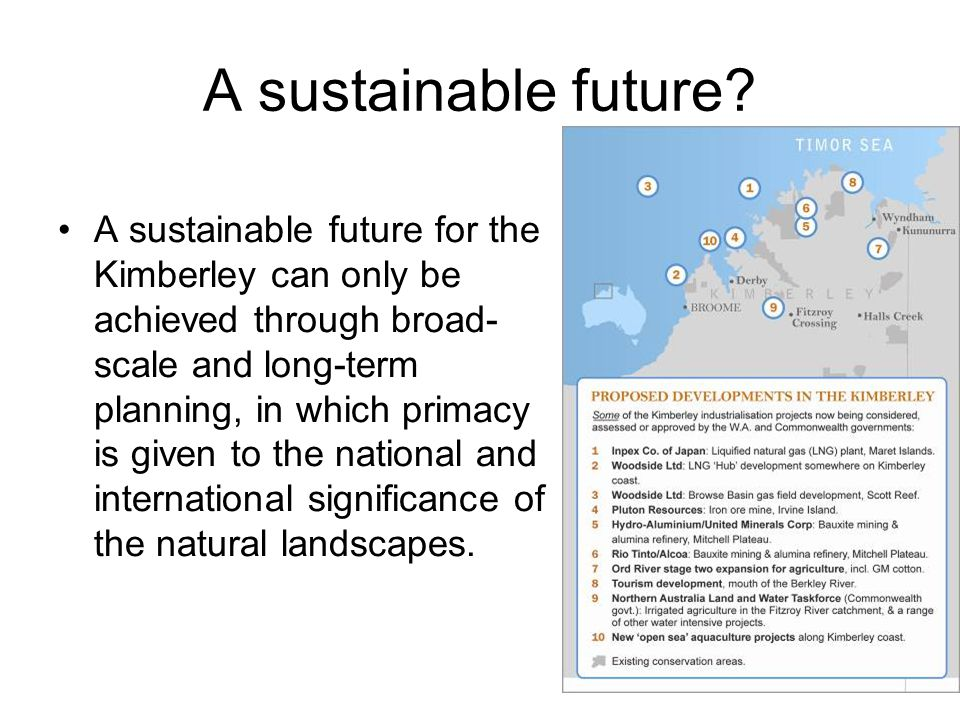 A sustainable future? A sustainable future for the Kimberley can only be achieved through broad- scale and long-term planning, in which primacy is giv