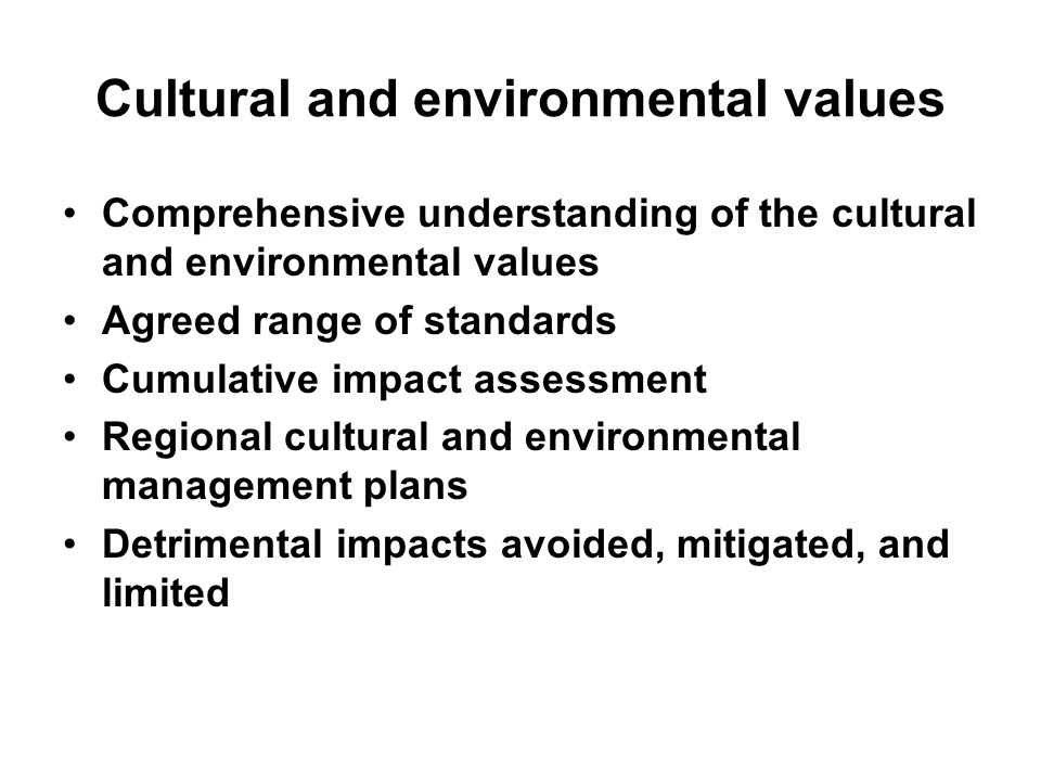 Cultural and environmental values Comprehensive understanding of the cultural and environmental values Agreed range of standards Cumulative impact ass