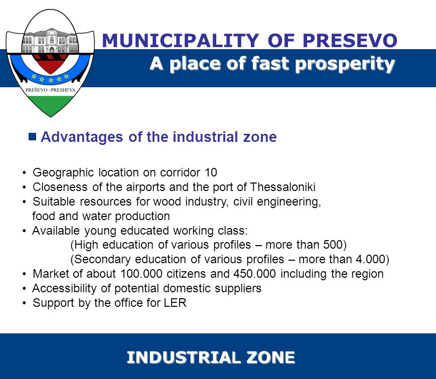 Advantages of the industrial zone Geographic location on corridor 10 Closeness of the airports and the port of Thessaloniki Suitable resources for wood industry, civil engineering, food and water production Available young educated working class: (High education of various profiles – more than 500) (Secondary education of various profiles – more than 4.000) Market of about 100.000 citizens and 450.000 including the region Accessibility of potential domestic suppliers Support by the office for LER MUNICIPALITY OF PRESEVO A place of fast prosperity INDUSTRIA L ZON E