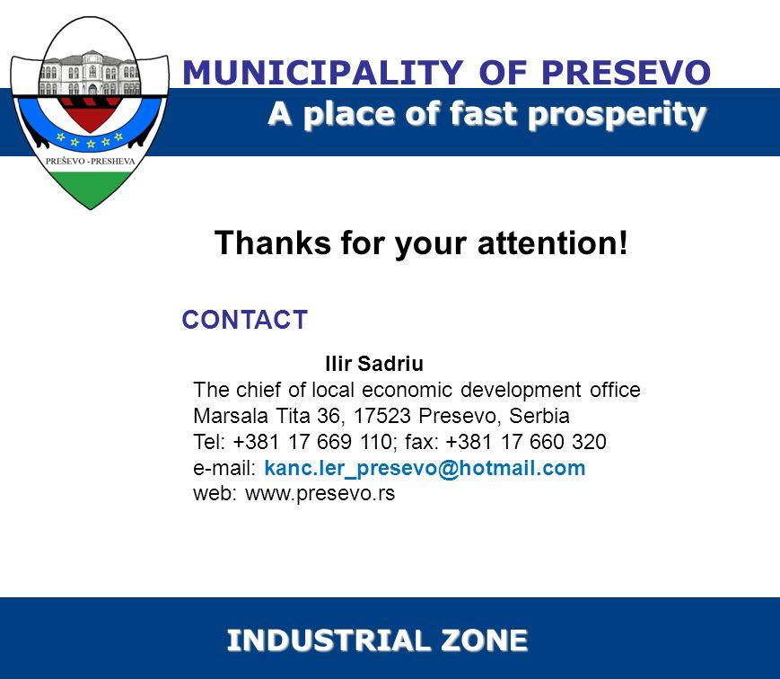CONTACT Ilir Sadriu The chief of local economic development office Marsala Tita 36, 17523 Presevo, Serbia Tel: +381 17 669 110; fax: +381 17 660 320 e-mail: kanc.ler_presevo@hotmail.com web: www.presevo.rs Thanks for your attention.