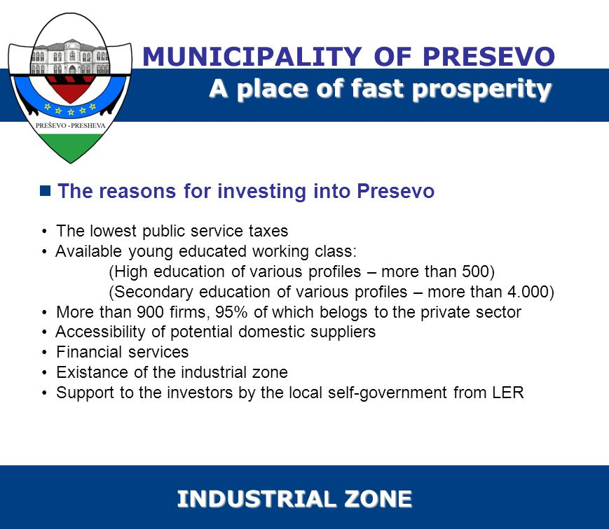 The reasons for investing into Presevo The lowest public service taxes Available young educated working class: (High education of various profiles – more than 500) (Secondary education of various profiles – more than 4.000) More than 900 firms, 95% of which belogs to the private sector Accessibility of potential domestic suppliers Financial services Existance of the industrial zone Support to the investors by the local self-government from LER MUNICIPALITY OF PRESEVO A place of fast prosperity INDUSTRIA L ZON E