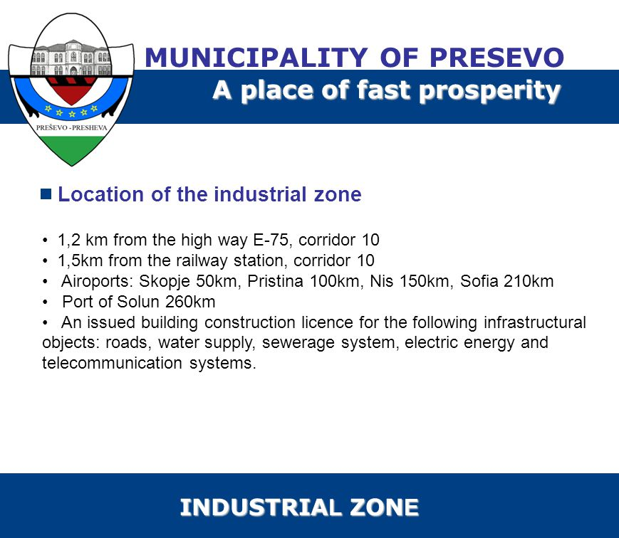Location of the industrial zone 1,2 km from the high way Е-75, corridor 10 1,5km from the railway station, corridor 10 Airoports: Skopje 50km, Pristina 100km, Nis 150km, Sofia 210km Port of Solun 260km An issued building construction licence for the following infrastructural objects: roads, water supply, sewerage system, electric energy and telecommunication systems.
