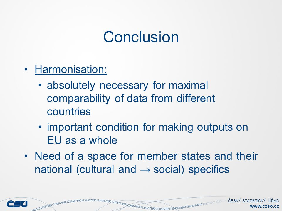 ČESKÝ STATISTICKÝ ÚŘAD www.czso.cz Conclusion Harmonisation: absolutely necessary for maximal comparability of data from different countries important