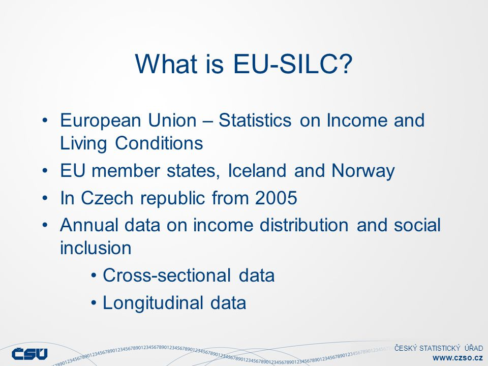 ČESKÝ STATISTICKÝ ÚŘAD www.czso.cz What is EU-SILC? European Union – Statistics on Income and Living Conditions EU member states, Iceland and Norway I