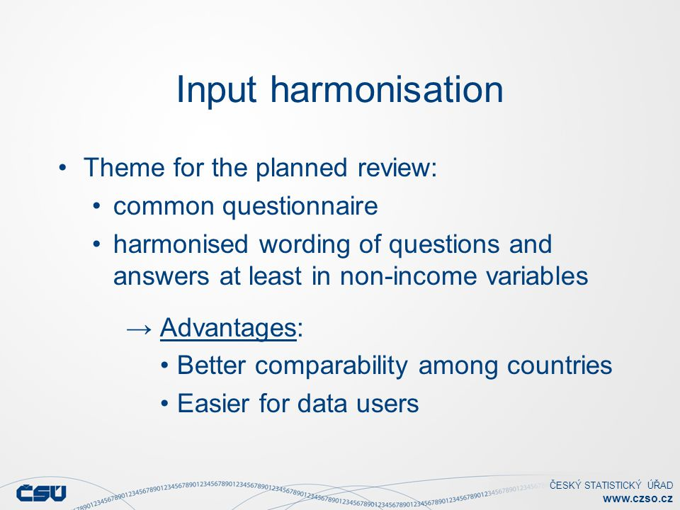 ČESKÝ STATISTICKÝ ÚŘAD www.czso.cz Input harmonisation Theme for the planned review: common questionnaire harmonised wording of questions and answers