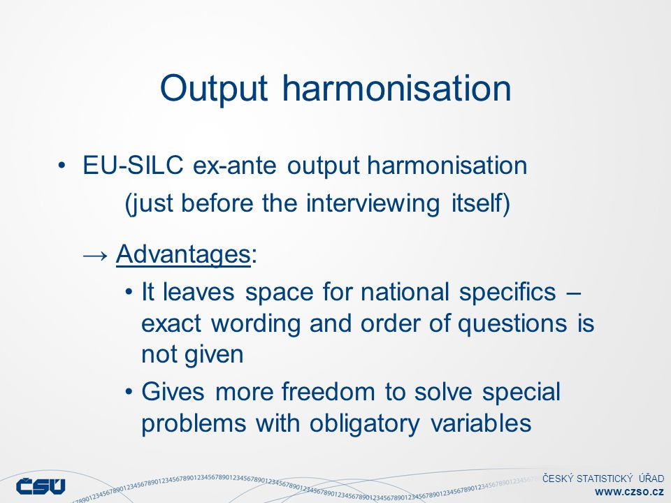 ČESKÝ STATISTICKÝ ÚŘAD www.czso.cz Output harmonisation EU-SILC ex-ante output harmonisation (just before the interviewing itself) → Advantages: It leaves space for national specifics – exact wording and order of questions is not given Gives more freedom to solve special problems with obligatory variables