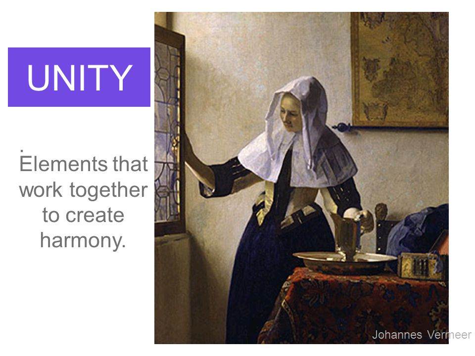 UNITY Elements that work together to create harmony. Johannes Vermeer.
