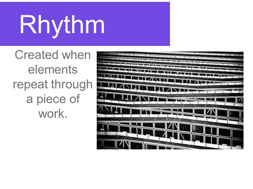 Rhythm Created when elements repeat through a piece of work.