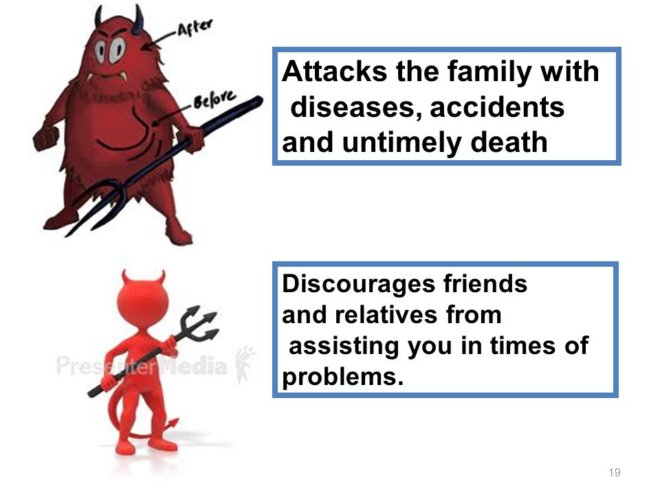 Attacks the family with diseases, accidents and untimely death Discourages friends and relatives from assisting you in times of problems.