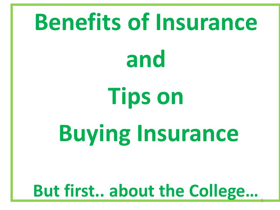 Benefits of Insurance and Tips on Buying Insurance But first.. about the College… 3