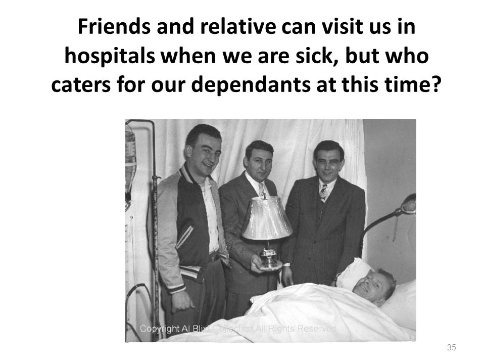 Friends and relative can visit us in hospitals when we are sick, but who caters for our dependants at this time.