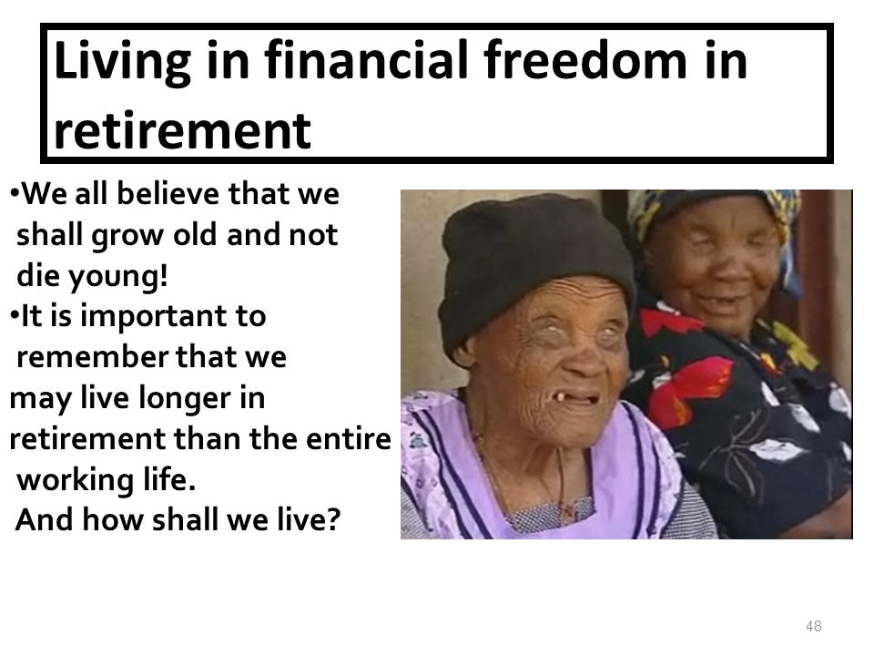 Living in financial freedom in retirement We all believe that we shall grow old and not die young.