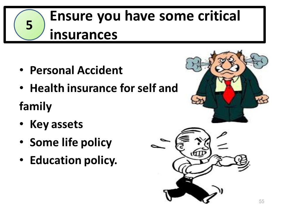 Ensure you have some critical insurances Personal Accident Health insurance for self and family Key assets Some life policy Education policy.